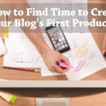 PB118: How to Find Time to Create Your Blog's First Product